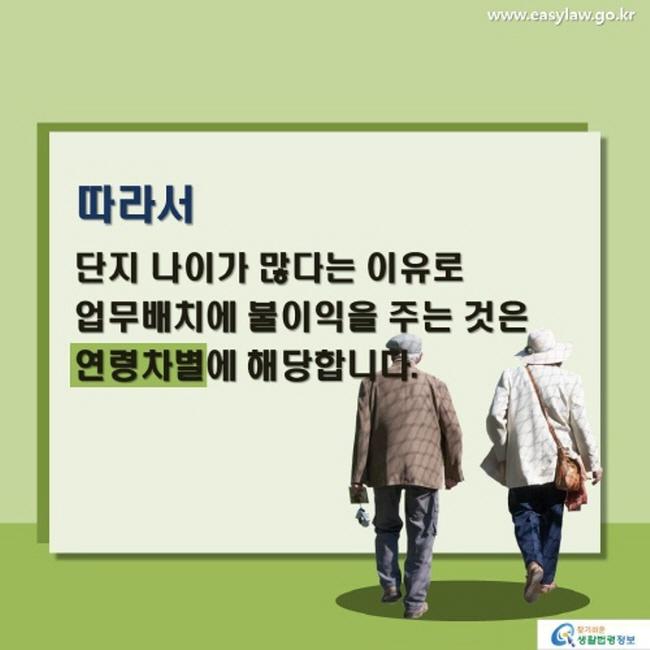 따라서 단지 나이가 많다는 이유로 업무배치에 불이익을 주는 것은 연령차별에 해당합니다.